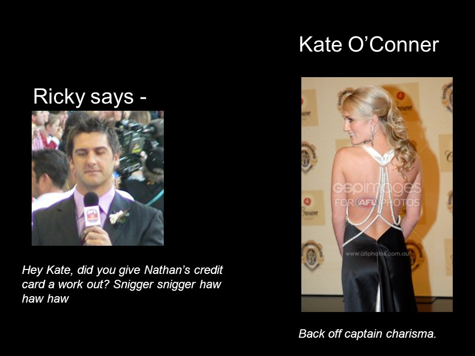 Kate OConner Ricky says - Hey Kate, did you give Nathans credit card a work out? Snigger snigger haw haw haw Back off captain charisma.
