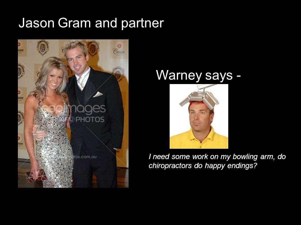 Jason Gram and partner Warney says - I need some work on my bowling arm, do chiropractors do happy endings?