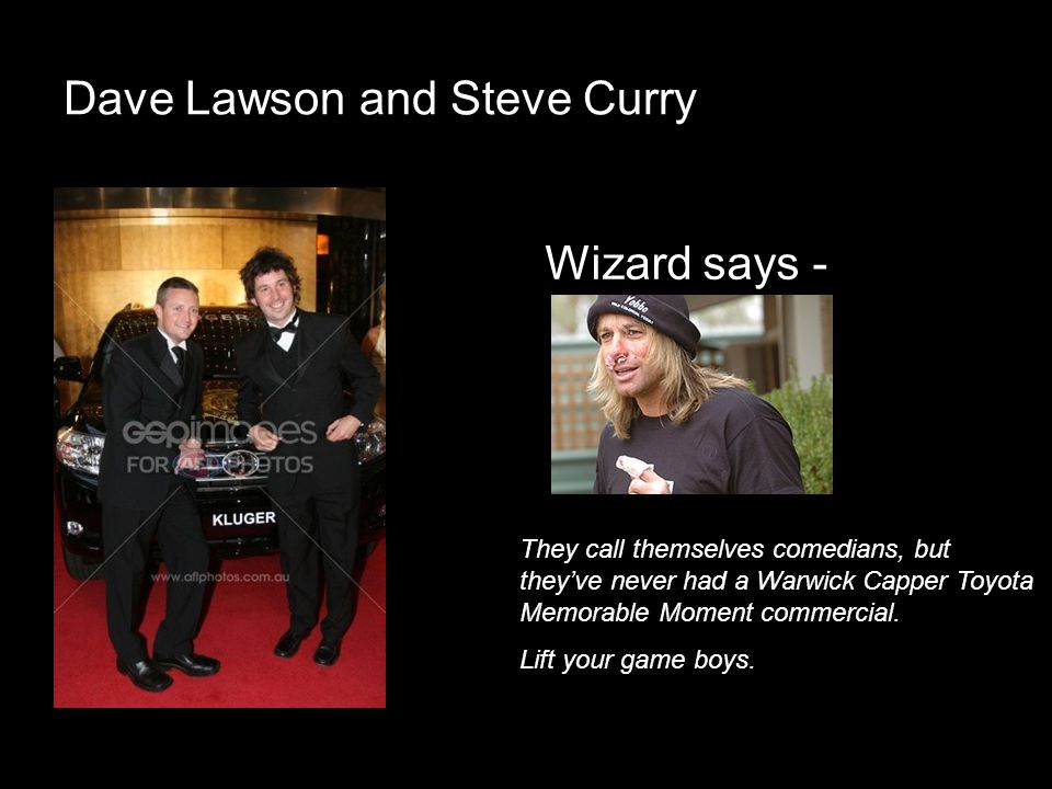 Dave Lawson and Steve Curry Wizard says - They call themselves comedians, but theyve never had a Warwick Capper Toyota Memorable Moment commercial. Li