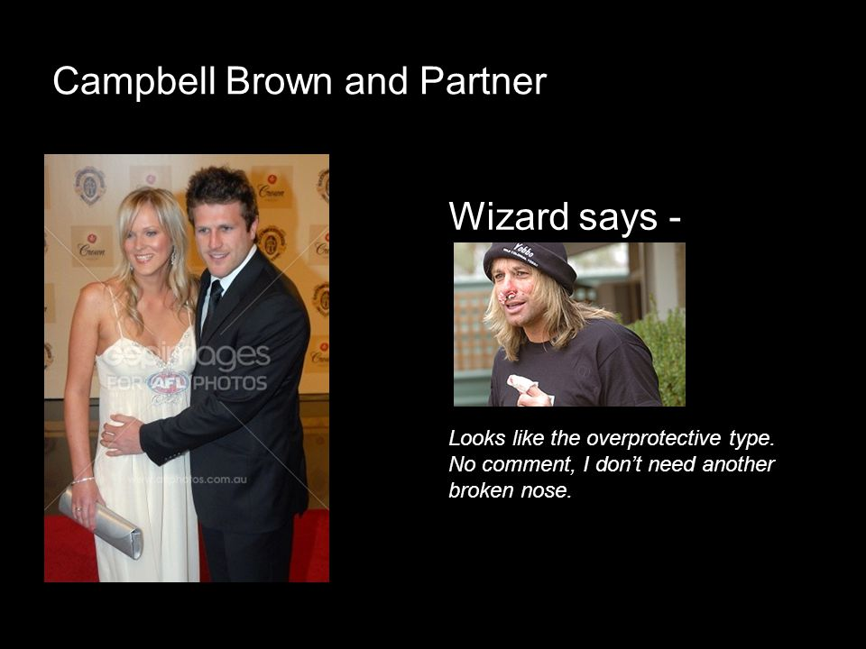 Campbell Brown and Partner Looks like the overprotective type. No comment, I dont need another broken nose. Wizard says -