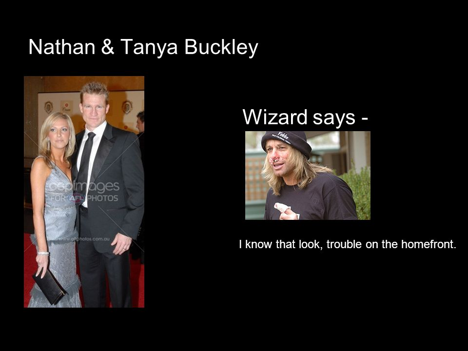 Nathan & Tanya Buckley Wizard says - I know that look, trouble on the homefront.