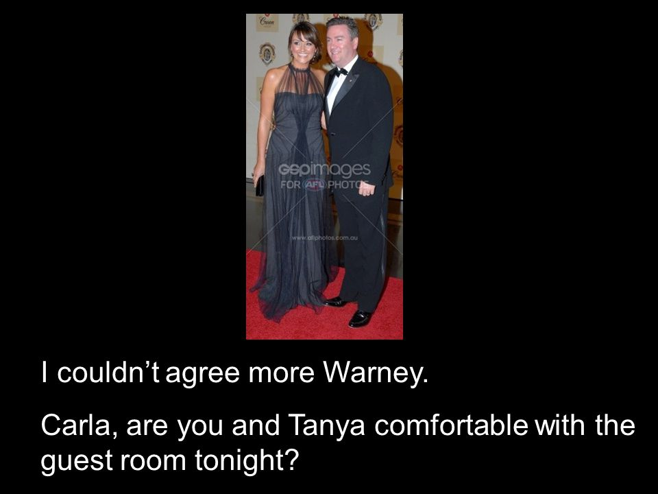 I couldnt agree more Warney. Carla, are you and Tanya comfortable with the guest room tonight?