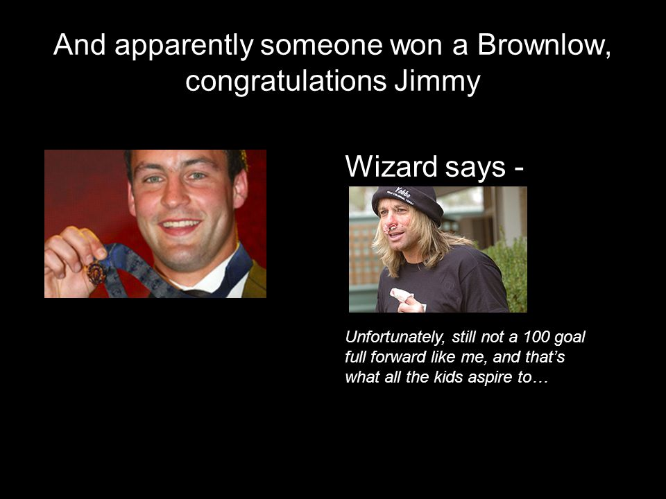 And apparently someone won a Brownlow, congratulations Jimmy Unfortunately, still not a 100 goal full forward like me, and thats what all the kids asp