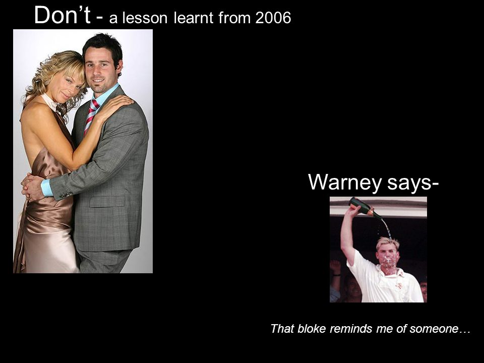 Dont - a lesson learnt from 2006 Warney says- That bloke reminds me of someone…