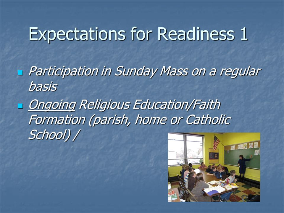Expectations for Readiness 1 Participation in Sunday Mass on a regular basis Participation in Sunday Mass on a regular basis Ongoing Religious Education/Faith Formation (parish, home or Catholic School) / Ongoing Religious Education/Faith Formation (parish, home or Catholic School) /