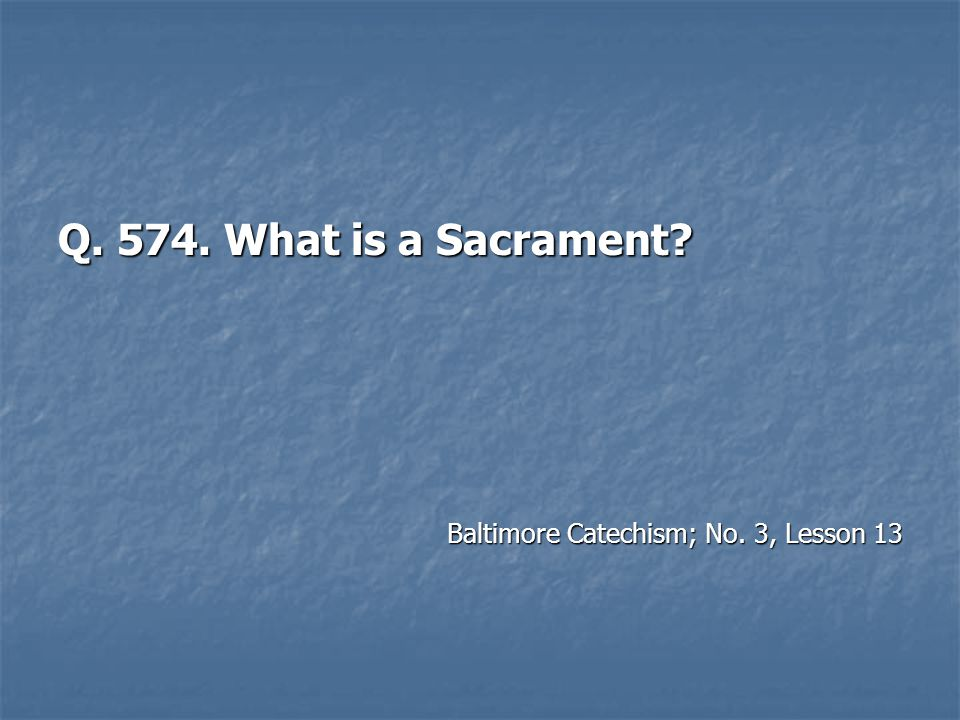 Q. 574. What is a Sacrament? Baltimore Catechism; No. 3, Lesson 13