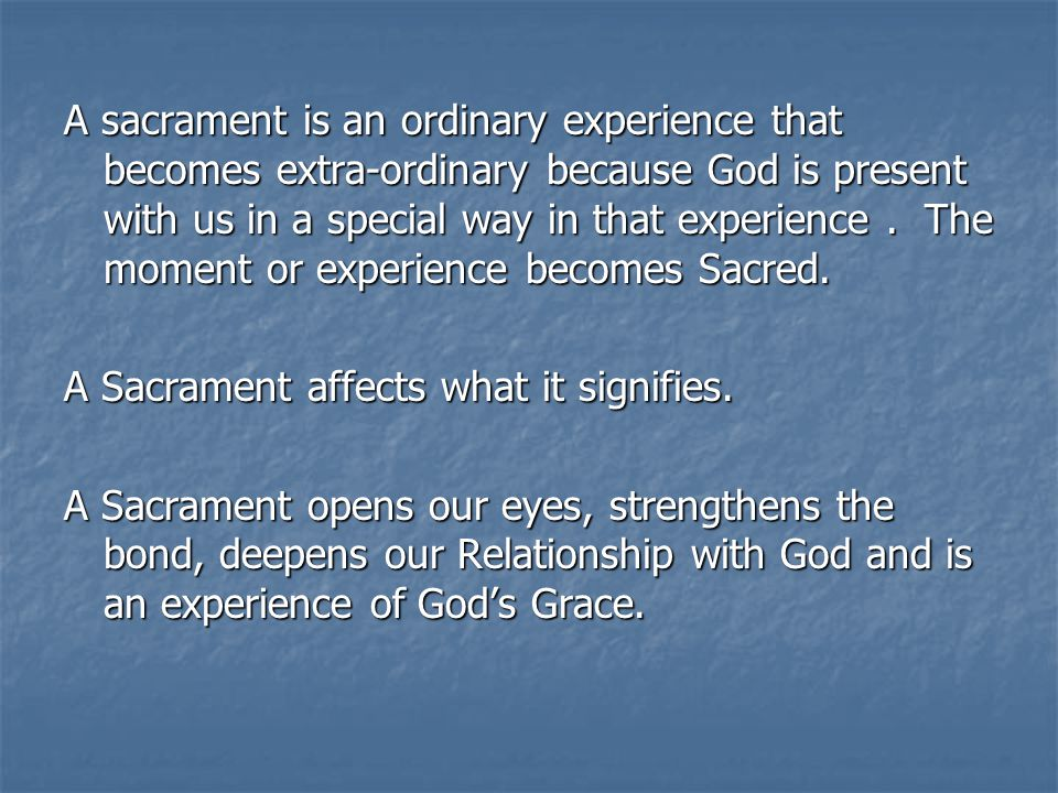 A sacrament is an ordinary experience that becomes extra-ordinary because God is present with us in a special way in that experience.