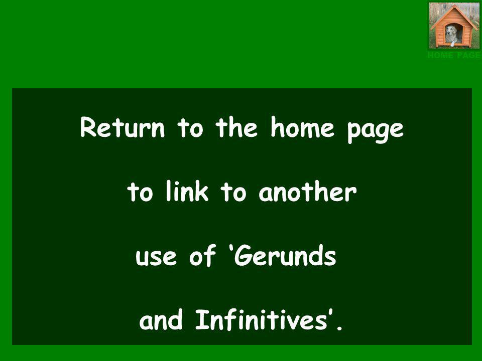 Return to the home page to link to another use of Gerunds and Infinitives. HOME PAGE