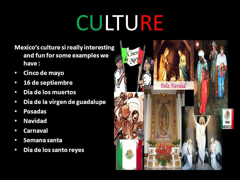 CULTURE Mexicos culture si really interesting and fun for some examples we have : Cinco de mayo 16 de septiembre Dia de los muertos Dia de la virgen de guadalupe Posadas Navidad Carnaval Semana santa Dia de los santo reyes