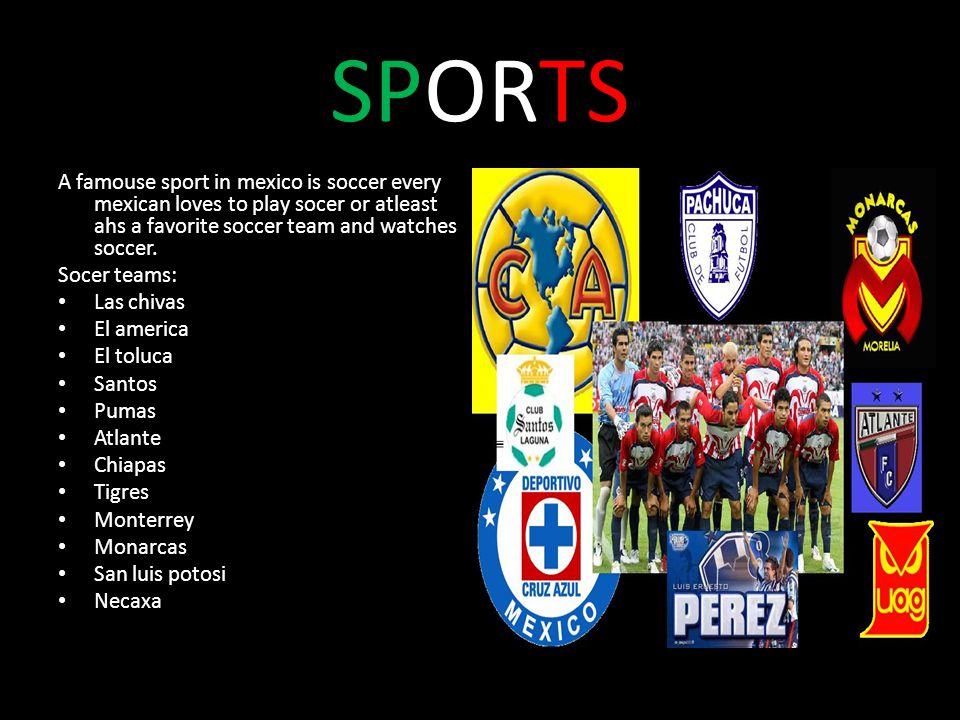 SPORTS A famouse sport in mexico is soccer every mexican loves to play socer or atleast ahs a favorite soccer team and watches soccer.