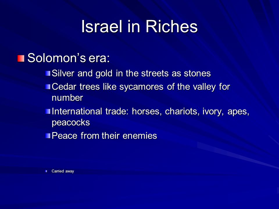 Israel in Riches Solomons era: Silver and gold in the streets as stones Cedar trees like sycamores of the valley for number International trade: horses, chariots, ivory, apes, peacocks Peace from their enemies Carried away