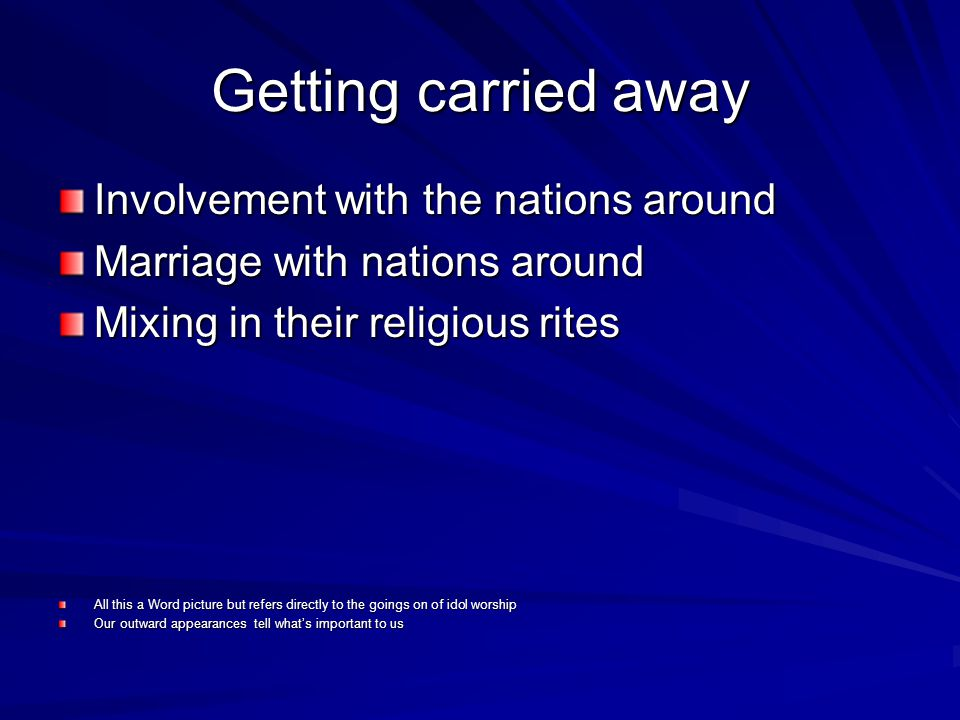 Getting carried away Involvement with the nations around Marriage with nations around Mixing in their religious rites All this a Word picture but refers directly to the goings on of idol worship Our outward appearances tell whats important to us