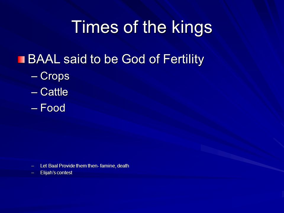 Times of the kings BAAL said to be God of Fertility –Crops –Cattle –Food –Let Baal Provide them then- famine, death –Elijahs contest