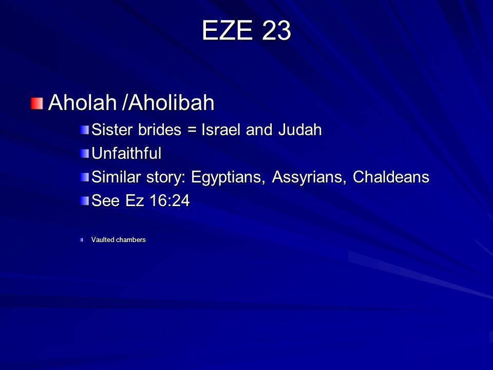 EZE 23 Aholah /Aholibah Sister brides = Israel and Judah Unfaithful Similar story: Egyptians, Assyrians, Chaldeans See Ez 16:24 Vaulted chambers