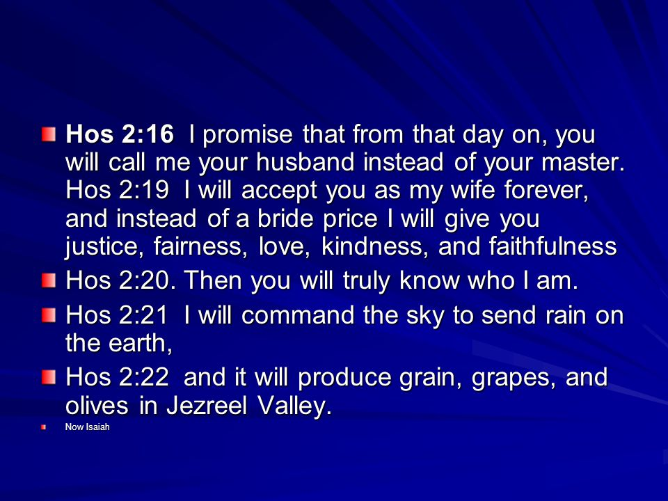 Hos 2:16 I promise that from that day on, you will call me your husband instead of your master.