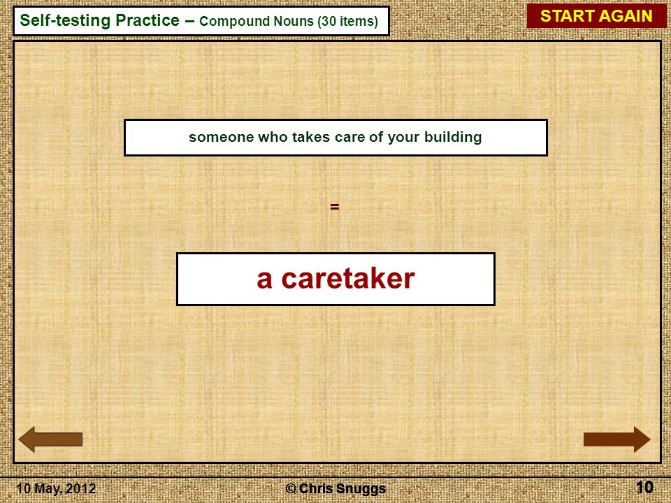 © Chris Snuggs10 May, 2012 Self-testing Practice – Compound Nouns (30 items) © Chris Snuggs 10 © Chris Snuggs 10 © Chris Snuggs 10 © Chris Snuggs 10 START AGAIN 10 someone who takes care of your building = a caretaker