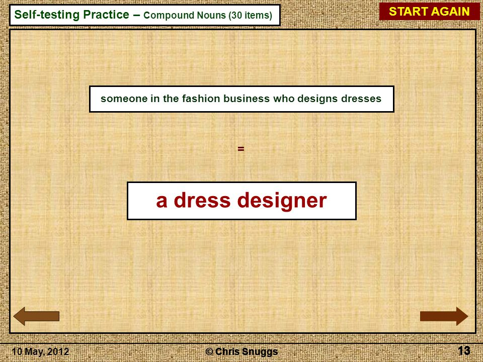 © Chris Snuggs10 May, 2012 Self-testing Practice – Compound Nouns (30 items) © Chris Snuggs 13 © Chris Snuggs 13 © Chris Snuggs 13 © Chris Snuggs 13 START AGAIN 13 someone in the fashion business who designs dresses = a dress designer