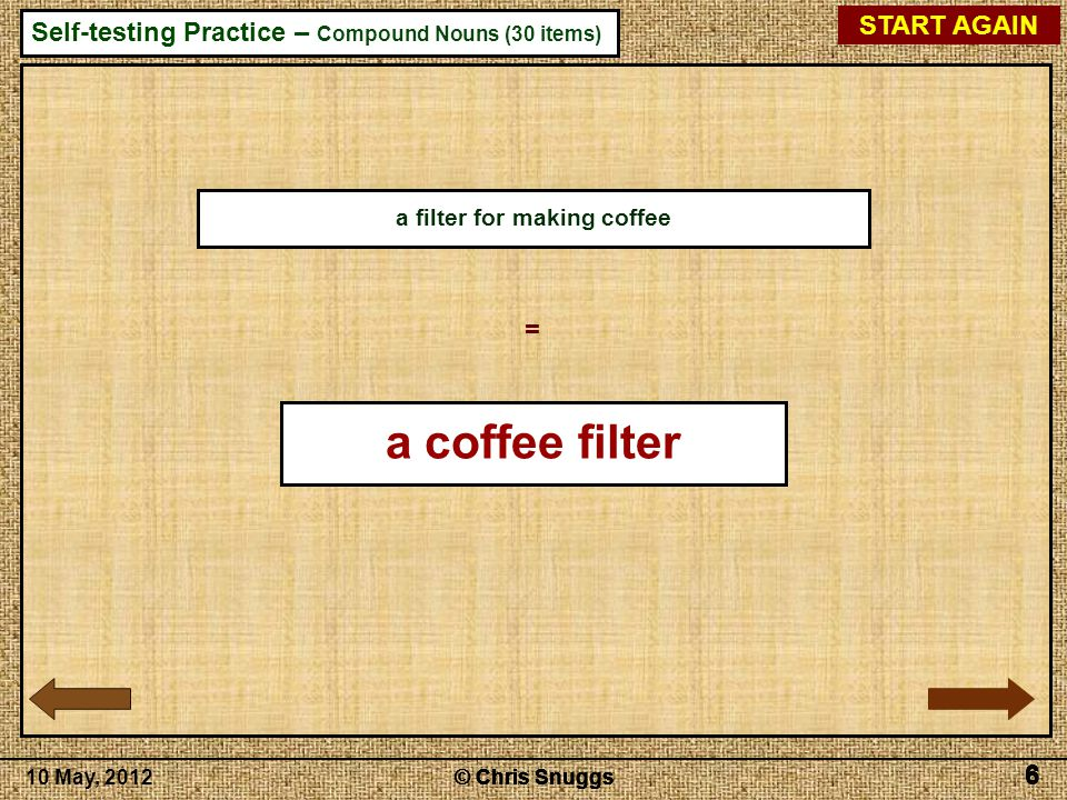 © Chris Snuggs10 May, 2012 Self-testing Practice – Compound Nouns (30 items) © Chris Snuggs 6 6 6 6 START AGAIN 6 a filter for making coffee = a coffee filter