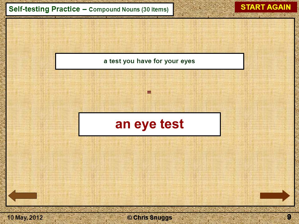 © Chris Snuggs10 May, 2012 Self-testing Practice – Compound Nouns (30 items) © Chris Snuggs 9 9 9 9 START AGAIN 9 a test you have for your eyes = an eye test
