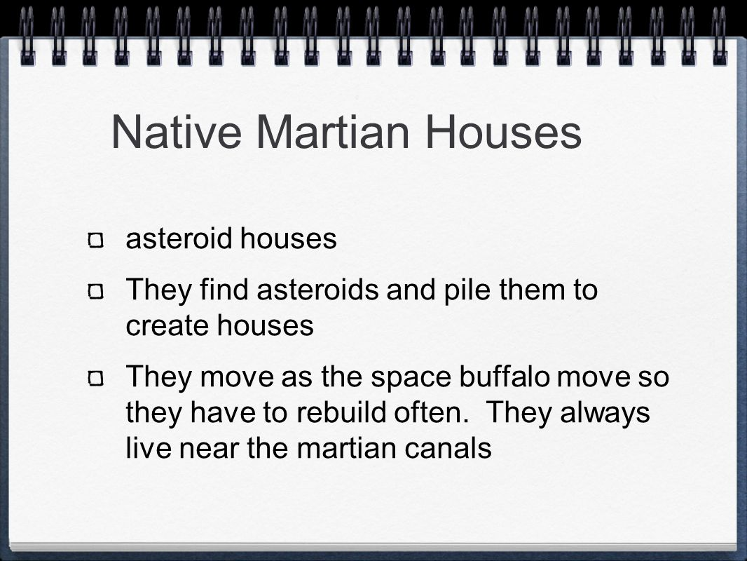 Native Martian Houses asteroid houses They find asteroids and pile them to create houses They move as the space buffalo move so they have to rebuild often.