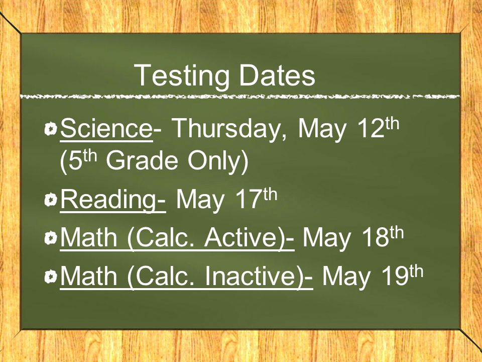 Testing Dates Science- Thursday, May 12 th (5 th Grade Only) Reading- May 17 th Math (Calc.