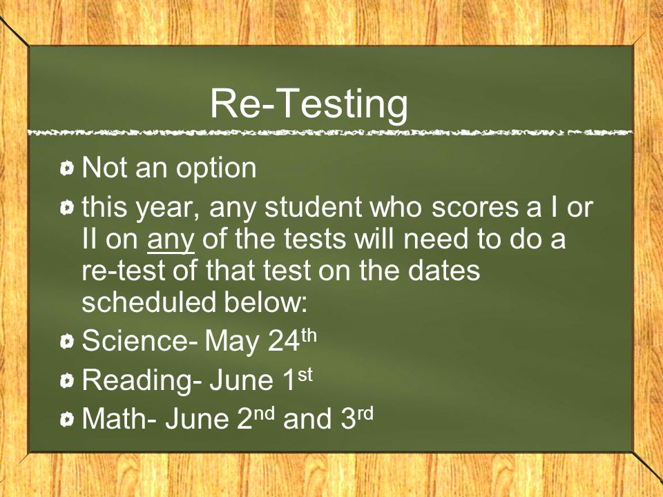 Re-Testing Not an option this year, any student who scores a I or II on any of the tests will need to do a re-test of that test on the dates scheduled below: Science- May 24 th Reading- June 1 st Math- June 2 nd and 3 rd