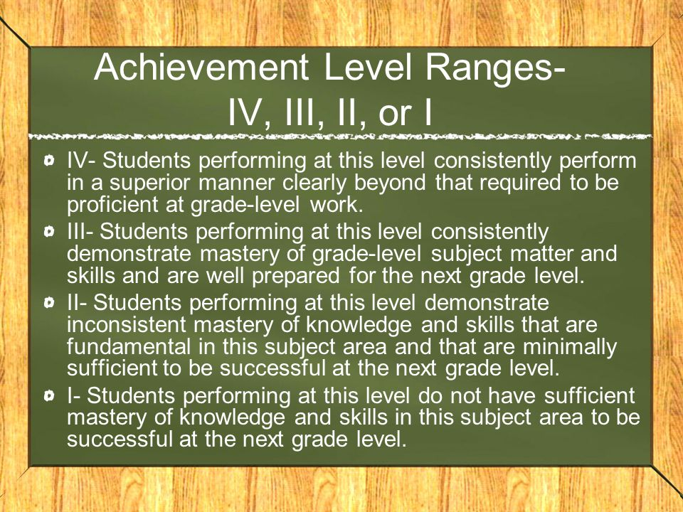 Achievement Level Ranges- IV, III, II, or I IV- Students performing at this level consistently perform in a superior manner clearly beyond that required to be proficient at grade-level work.