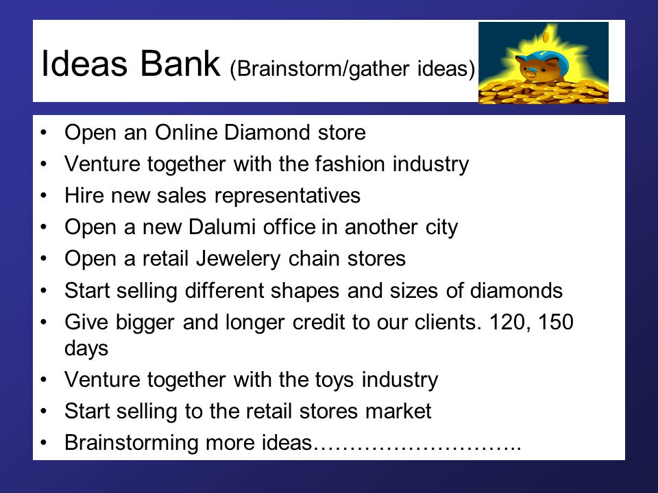 Ideas Bank (Brainstorm/gather ideas) Open an Online Diamond store Venture together with the fashion industry Hire new sales representatives Open a new Dalumi office in another city Open a retail Jewelery chain stores Start selling different shapes and sizes of diamonds Give bigger and longer credit to our clients.