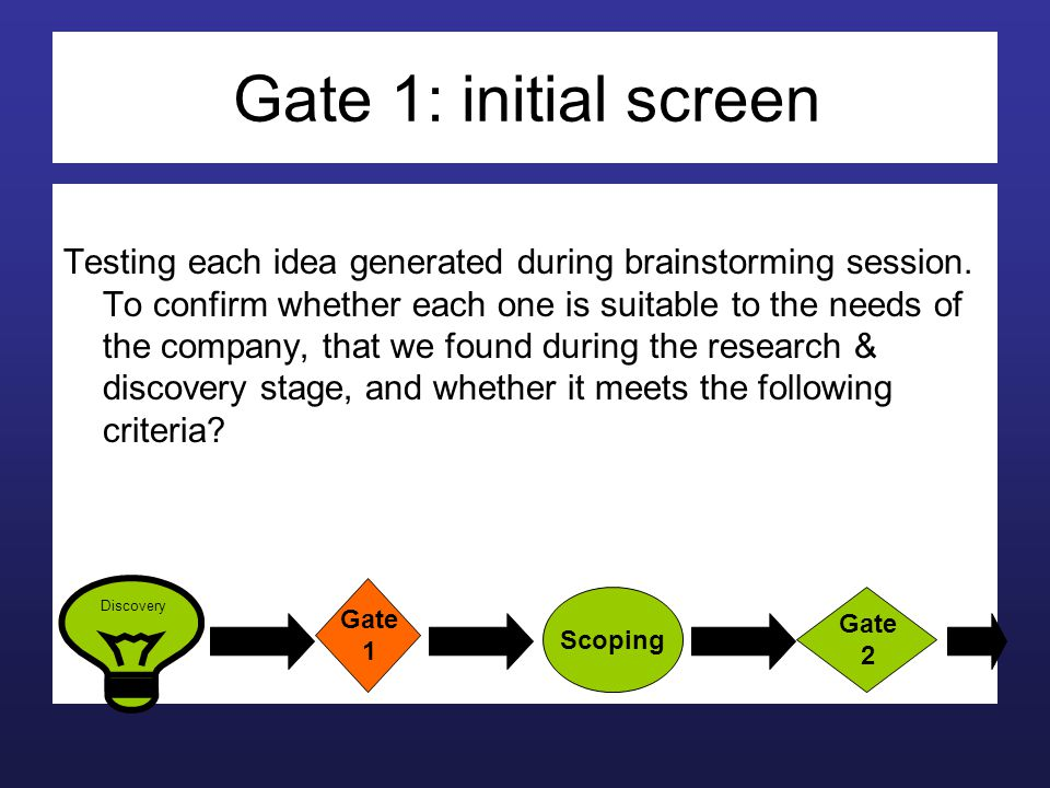 Gate 1: initial screen Testing each idea generated during brainstorming session. To confirm whether each one is suitable to the needs of the company,