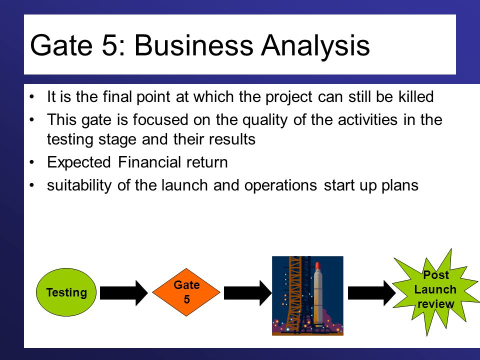 Gate 5: Business Analysis It is the final point at which the project can still be killed This gate is focused on the quality of the activities in the