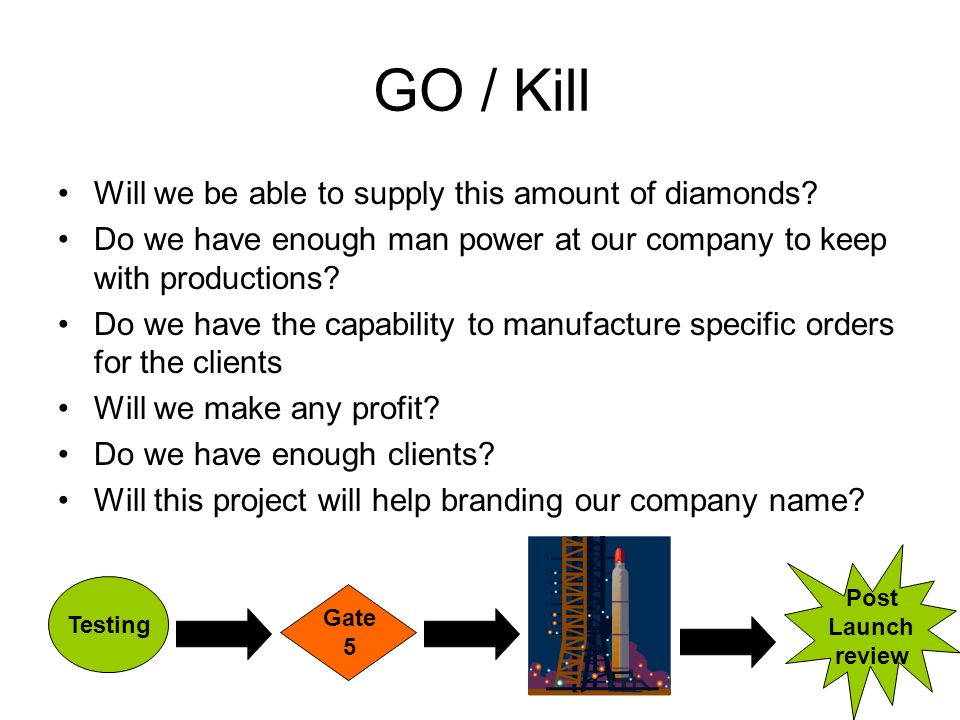 GO / Kill Will we be able to supply this amount of diamonds? Do we have enough man power at our company to keep with productions? Do we have the capab
