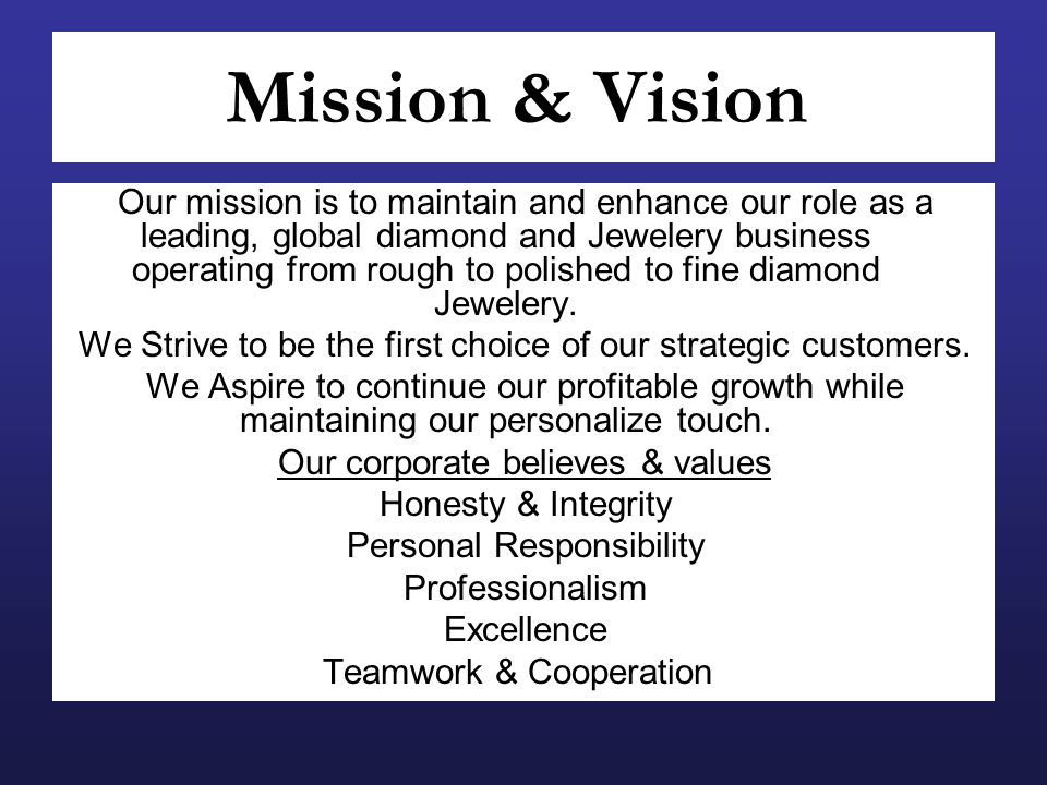 Mission & Vision Our mission is to maintain and enhance our role as a leading, global diamond and Jewelery business operating from rough to polished to fine diamond Jewelery.