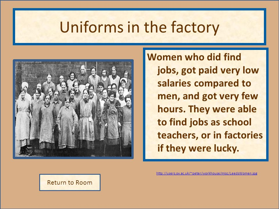 Return to Room http://users.ox.ac.uk/~peter/workhouse/misc/LeedsWomen.jpg Uniforms in the factory Women who did find jobs, got paid very low salaries