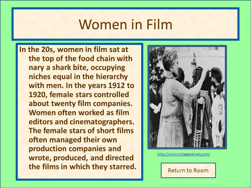 Return to Room http://www.vintageperiods.com/ Women in Film In the 20s, women in film sat at the top of the food chain with nary a shark bite, occupying niches equal in the hierarchy with men.