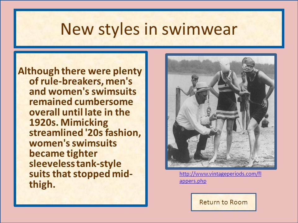 Return to Room http://www.vintageperiods.com/fl appers.php New styles in swimwear Although there were plenty of rule-breakers, men s and women s swimsuits remained cumbersome overall until late in the 1920s.