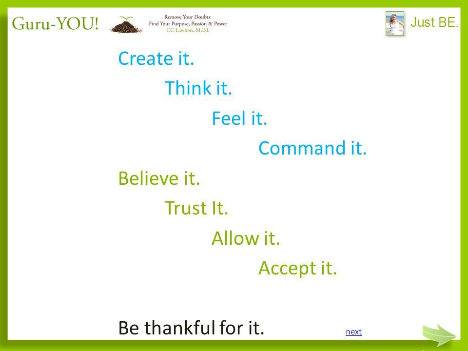 Just BE. Create it. Think it. Feel it. Command it.