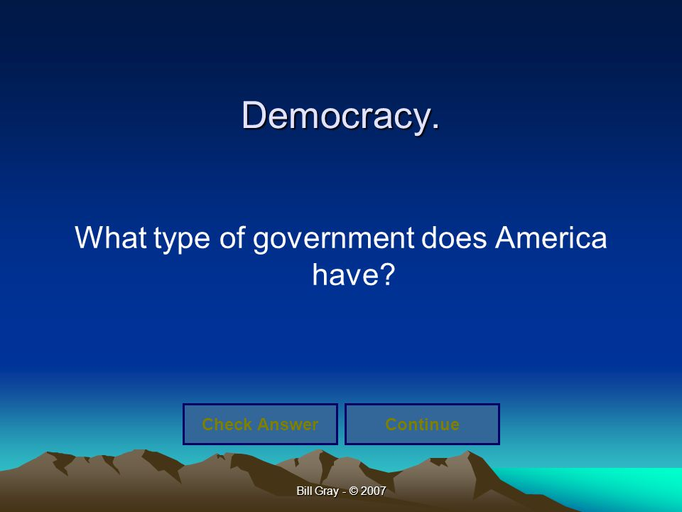 Bill Gray - © 2007 Democracy. What type of government does America have? Check AnswerContinue