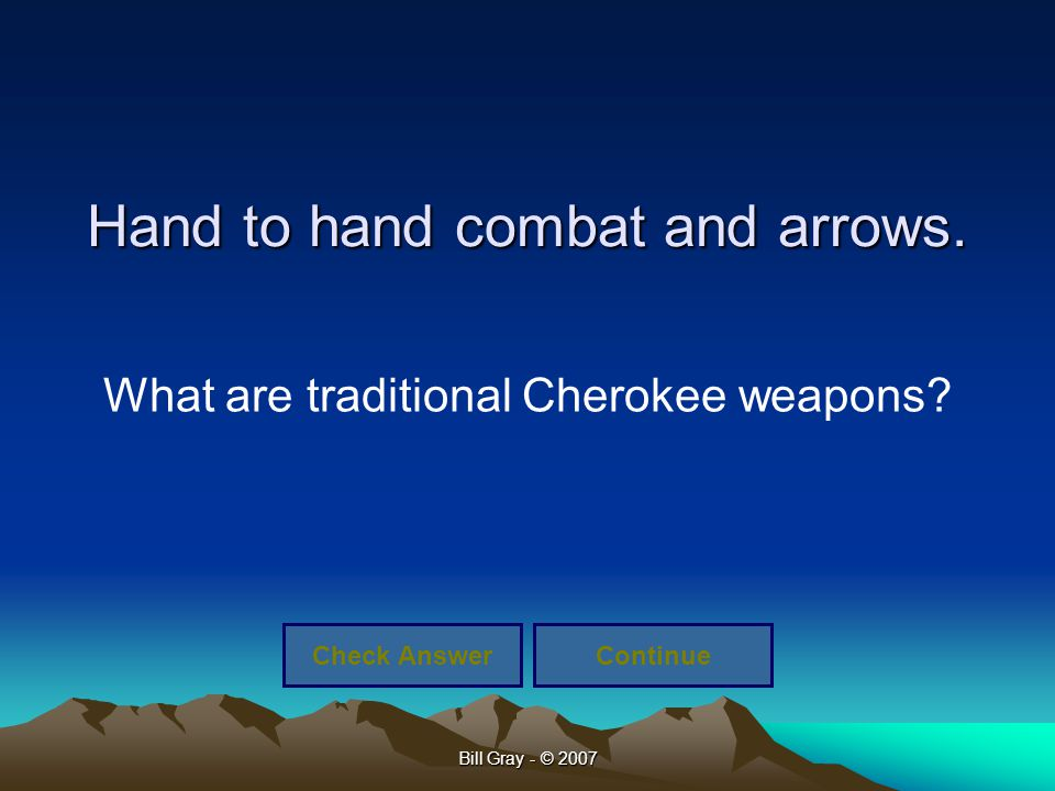 Bill Gray - © 2007 Hand to hand combat and arrows. What are traditional Cherokee weapons? Check AnswerContinue