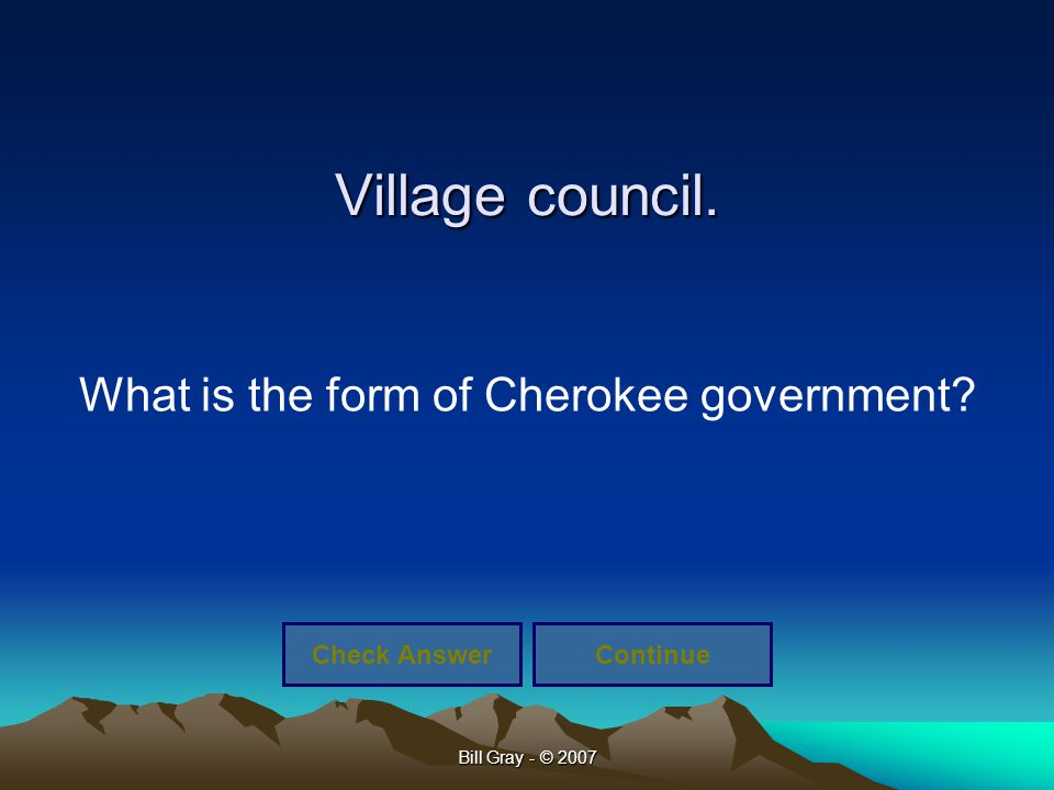 Bill Gray - © 2007 Village council. What is the form of Cherokee government? Check AnswerContinue