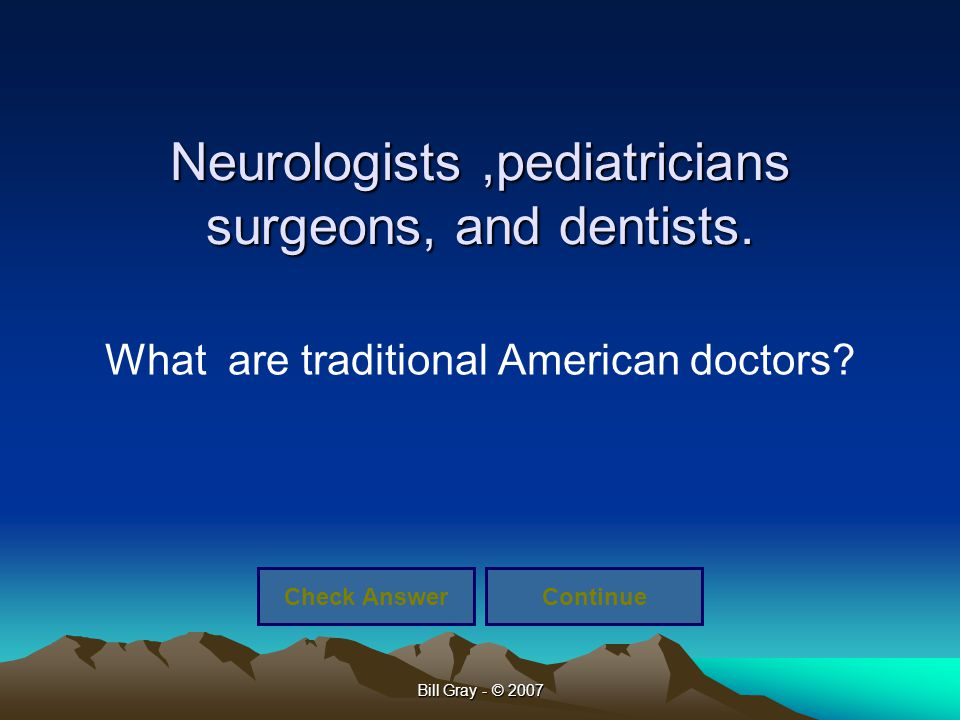Bill Gray - © 2007 Neurologists,pediatricians surgeons, and dentists. What are traditional American doctors? Check AnswerContinue