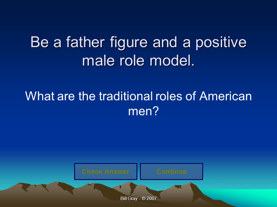 Bill Gray - © 2007 Be a father figure and a positive male role model. What are the traditional roles of American men? Check AnswerContinue