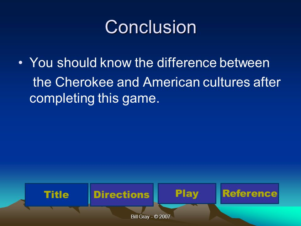 Bill Gray - © 2007 Conclusion You should know the difference between the Cherokee and American cultures after completing this game. TitleDirections Pl