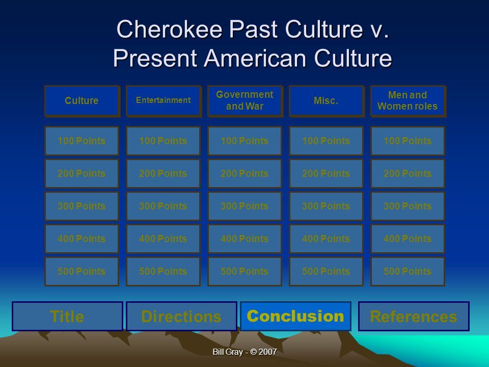 Bill Gray - © 2007 Cherokee Past Culture v. Present American Culture Culture Entertainment Government and War Misc. Men and Women roles 100 Points 200