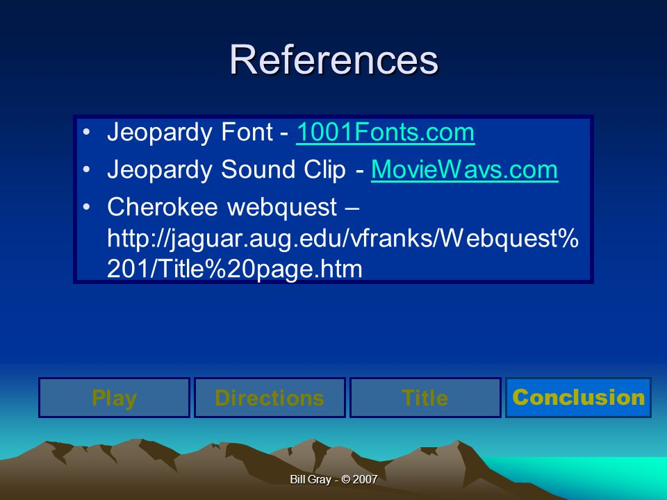 Bill Gray - © 2007 References Jeopardy Font - 1001Fonts.com1001Fonts.com Jeopardy Sound Clip - MovieWavs.comMovieWavs.com Cherokee webquest – http://j