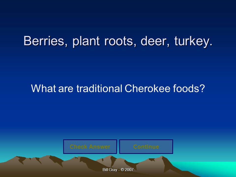 Bill Gray - © 2007 Berries, plant roots, deer, turkey. What are traditional Cherokee foods? Check AnswerContinue