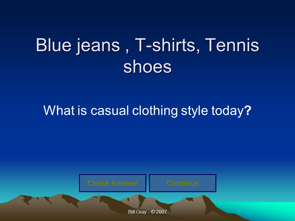 Bill Gray - © 2007 Blue jeans, T-shirts, Tennis shoes What is casual clothing style today? Check AnswerContinue