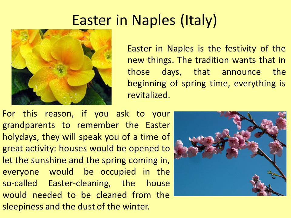 For this reason, if you ask to your grandparents to remember the Easter holydays, they will speak you of a time of great activity: houses would be opened to let the sunshine and the spring coming in, everyone would be occupied in the so-called Easter-cleaning, the house would needed to be cleaned from the sleepiness and the dust of the winter.