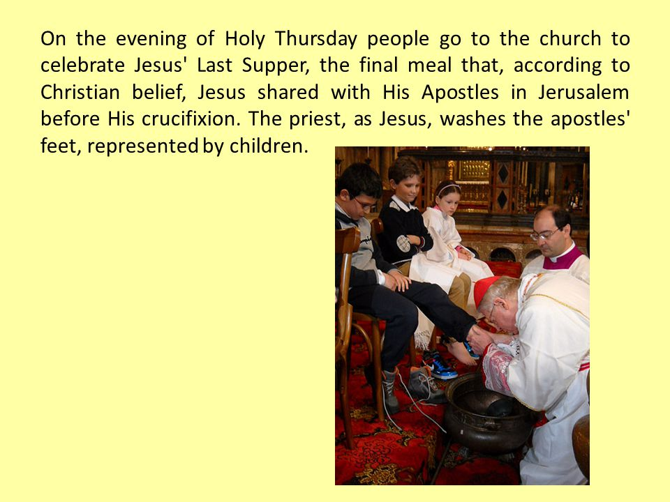 On the evening of Holy Thursday people go to the church to celebrate Jesus Last Supper, the final meal that, according to Christian belief, Jesus shared with His Apostles in Jerusalem before His crucifixion.