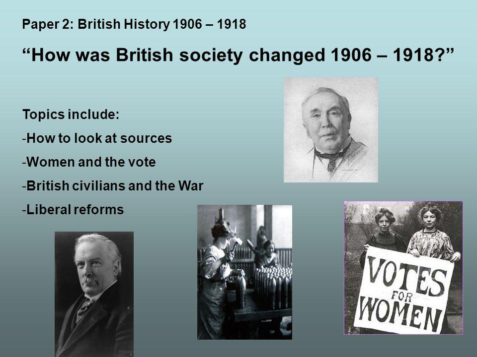 Paper 2: British History 1906 – 1918 How was British society changed 1906 – 1918.