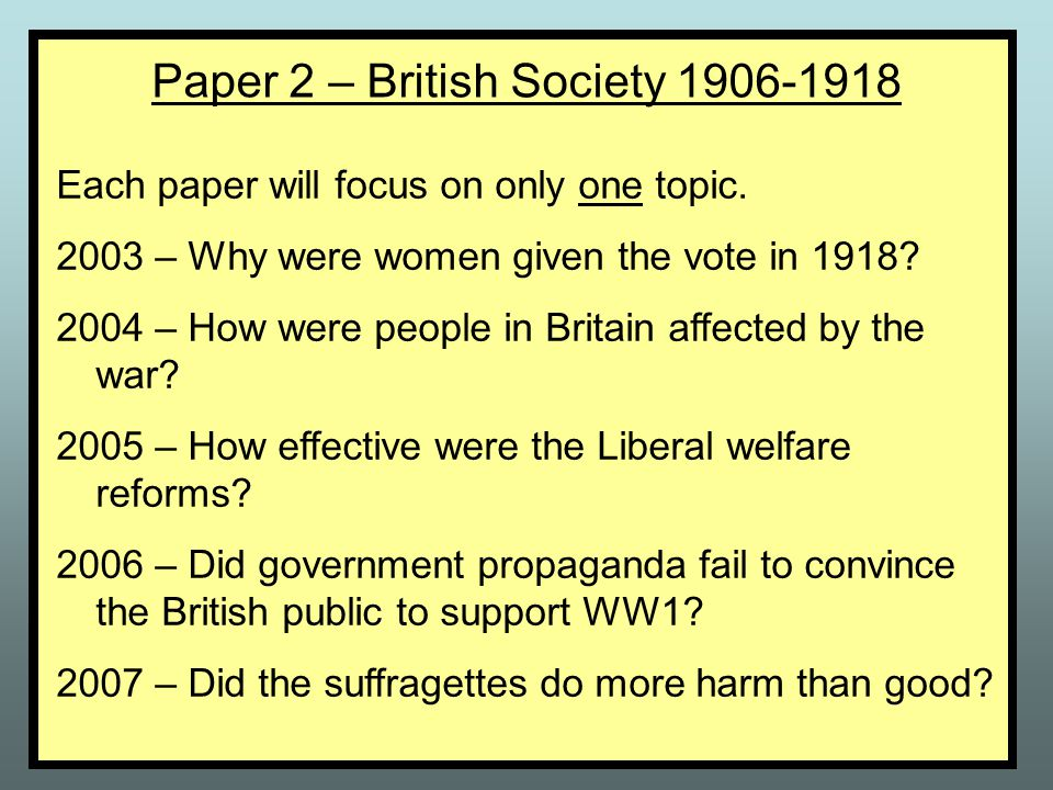 Paper 2 – British Society 1906-1918 Each paper will focus on only one topic.
